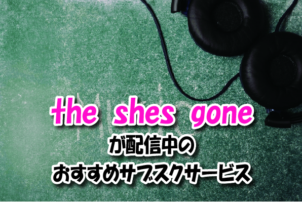 the shes goneの音楽サブスク